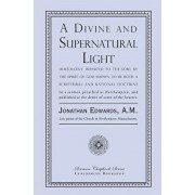 A Divine and Supernatural Light: Immediately Imparted to the Soul by the Spirit of God, Shown to Be Both a Scriptural and Rational Doctrine, Paperback/Jonathan Edwards