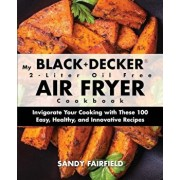 My Black+decker(r) 2-Liter Oil Free Air Fryer Cookbook: Invigorate Your Cooking with These 100 Easy, Healthy, and Innovative Recipes, Paperback/Sandy Fairfield
