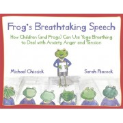 Frog's Breathtaking Speech: How Children (and Frogs) Can Use the Breath to Deal with Anxiety, Anger and Tension