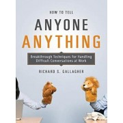 How to Tell Anyone Anything: Breakthrough Techniques for Handling Difficult Conversations at Work, Paperback/Richard Gallagher