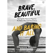 Brave, Beautiful and Baring It All. Opening Our Hearts to Happiness No Matter What Life Throws At Us, Paperback/Rhyanna Watson