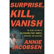 Surprise, Kill, Vanish: The Secret History of CIA Paramilitary Armies, Operators, and Assassins, Hardcover/Annie Jacobsen