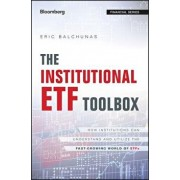 The Institutional Etf Toolbox: How Institutions Can Understand and Utilize the Fast-Growing World of Etfs, Hardcover/Eric Balchunas