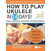 How To Play Ukulele In 14 Days: Daily Ukulele Lessons for Beginners, Paperback/Troy Nelson