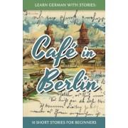 Learn German with Stories: Caf? in Berlin - 10 Short Stories for Beginners (German), Paperback