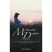My Beautiful Daughter: An Inspirational True Story about a Daughters Fight to Conquer Her Drug Addiction Through the Eyes of Her Mother., Paperback/Vanessa Wales