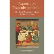 Aquinas on Transubstantiation: The Real Presence of Christ in the Eucharist, Paperback/Reinhard Hutter