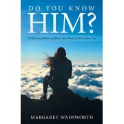 Do You Know Him?: A Collection of Stories and Poems About God, to God and from God, Paperback/Margaret Wadsworth