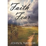 Faith not Fear: The True Account of One Man's Journey to the Other Side, Paperback/John N. Naylor