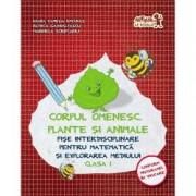 Corpul omenesc. Plante si animale. Fise interdisciplinare pentru Matematica si explorarea mediului. Clasa I