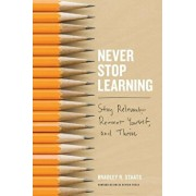 Never Stop Learning: Stay Relevant, Reinvent Yourself, and Thrive, Hardcover/Bradley R. Staats
