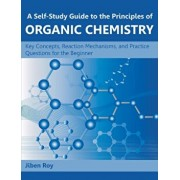 A Self-Study Guide to the Principles of Organic Chemistry: Key Concepts, Reaction Mechanisms, and Practice Questions for the Beginner, Paperback/Jiben Roy