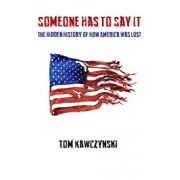 Someone Has to Say It: The Hidden History of How America Was Lost, Paperback/Tom Kawczynski