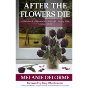 After the Flowers Die: A Handbook of Heartache, Hope and Healing After Losing a Child, Paperback