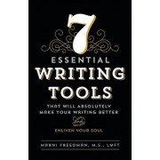 7 Essential Writing Tools: That Will Absolutely Make Your Writing Better (and Enliven Your Soul)/M. S. Lmft, Marni Freedman