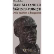 Ioan Alexandru Bratescu-Voinesti de la pacifism la huliganism - Dinu Balan