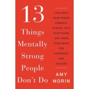 13 Things Mentally Strong People Don't Do: Take Back Your Power, Embrace Change, Face Your Fears, and Train Your Brain for Happiness and Success, Hardcover