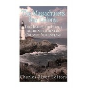 The Massachusetts Bay Colony: The History and Legacy of the Settlement of Colonial New England, Paperback/Charles River Editors