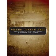 Where Custer Fell: Photographs of the Little Bighorn Battlefield Then and Now, Paperback
