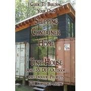 Guide to Building Your Own Shipping Container Home, Tiny House and 35 DIY Outdoor and Indoor Projects for Comfort Living: (how to Build a Small Home,, Paperback/Robert Morrison