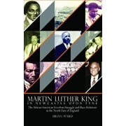 Martin Luther King. In Newcastle Upon Tyne: The African American Freedom Struggle and Race Relations in the North East of England, Hardback/Brian Ward