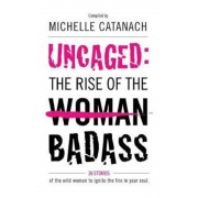 Uncaged: The Rise of the Badass: 26 Stories of the Wild Woman to Ignite the Fire in Your Soul, Paperback