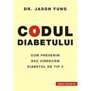 Codul diabetului. Cum prevenim sau vindecam diabetul de tip 2/Dr. Jason Fung