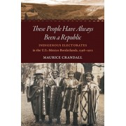 These People Have Always Been a Republic: Indigenous Electorates in the U.S.-Mexico Borderlands, 1598-1912, Paperback/Maurice S. Crandall