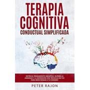 Terapia Cognitiva Conductual Simplificada: Detn el pensamiento negativo, supera la ansiedad y la depresin con tcnicas de TCC para reentrenar a tu c, Paperback/Peter Rajon