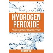 Hydrogen Peroxide: Discover the Amazing Natural Health, Household and Healing Benefits of This Miracle in a Bottle, Paperback/Megan Meyer