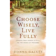 Choose Wisely, Live Fully: Lessons from Wisdom & Folly, the Two Women of Proverbs, Paperback