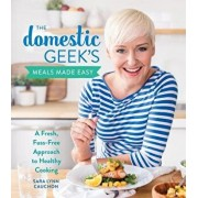 The Domestic Geek's Meals Made Easy: A Fresh, Fuss-Free Approach to Healthy Cooking, Hardcover/Sara Lynn Cauchon