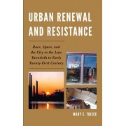 Urban Renewal and Resistance. Race, Space, and the City in the Late Twentieth to the Early Twenty-First Century, Hardback/Mary E. Triece