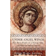 Under Angel Wings: The True Story of a Young Girl and Her Guardian Angel, Paperback/Maria Antonia