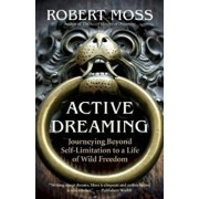 Active Dreaming: Journeying Beyond Self-Limitation to a Life of Wild Freedom, Paperback/Robert Moss