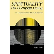 Spirituality for Everyday Living: An Adaptation of the Rule of St. Benedict, Paperback/Brian C. Taylor