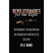 Revolutionaries for the Right: Anticommunist Internationalism and Paramilitary Warfare in the Cold War, Hardcover/Kyle Burke