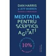Meditatia pentru scepticii agitati. O carte care te invata cum sa fii cu 10 procente mai fericit/Dan Harris, Jeff Warren, Carlye Adler