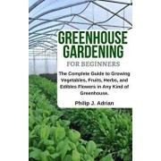 Greenhouse Gardening for Beginners: The Complete Guide to Growing Vegetables, Fruits, Herbs, and Edibles Flowers in Any Kind of Greenhouse - Raised Be, Paperback/Philip J. Adrian