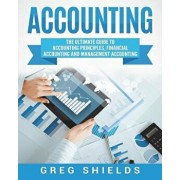 Accounting: The Ultimate Guide to Accounting Principles, Financial Accounting and Management Accounting, Paperback/Greg Shields