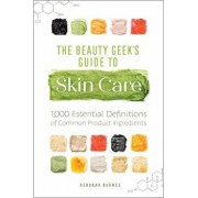 The Beauty Geek's Guide to Skin Care: 1,000 Essential Definitions of Common Product Ingredients, Paperback/Deborah Burnes