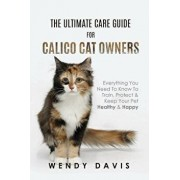 The Ultimate Care Guide for Calico Cat Owners: Everything You Need to Know to Train, Protect & Keep Your Pet Healthy & Happy, Paperback/Wendy Davis
