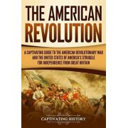 The American Revolution: A Captivating Guide to the American Revolutionary War and the United States of America's Struggle for Independence fro, Paperback/Captivating History