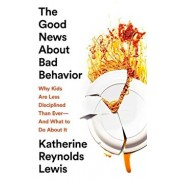 The Good News about Bad Behavior: Why Kids Are Less Disciplined Than Ever'and What to Do about It, Hardcover/Katherine Reynolds Lewis