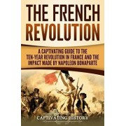 The French Revolution: A Captivating Guide to the Ten-Year Revolution in France and the Impact Made by Napoleon Bonaparte, Paperback/Captivating History