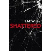 Shattered: Where There Is Darkness, There Isn't Always Light, Paperback/J. M. White