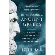 Introducing the Ancient Greeks: From Bronze Age Seafarers to Navigators of the Western Mind, Paperback/Edith Hall