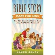 Bible Story Book for Kids: True Bible Stories For Children About Jesus And The New Testament Every Christian Child Should Know, Hardcover/Karen Jones