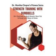 Strength Training with Dumbbells: 50+ Exercises to Build Muscle, Burn Fat and Sculpt your Body at Home, Paperback/Dr Monika Chopra