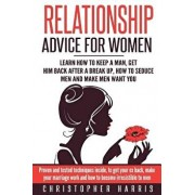 Relationship Advice for Women: Learn How to Keep a Man, Get Him Back After a Break Up, How to Seduce Men and Make Men Want You: Proven and Tested Tec, Paperback/Christopher Harris
